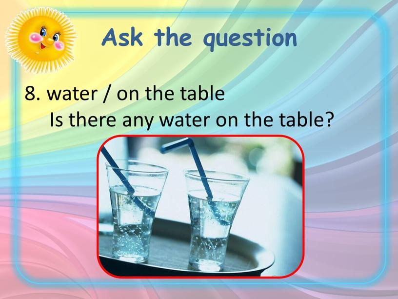 Ask the question 8. water / on the table