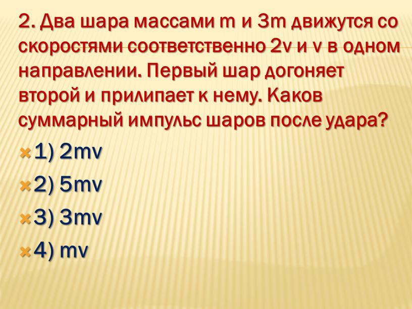 Два шара массами m и 3m движутся со скоростями соответственно 2v и v в одном направлении