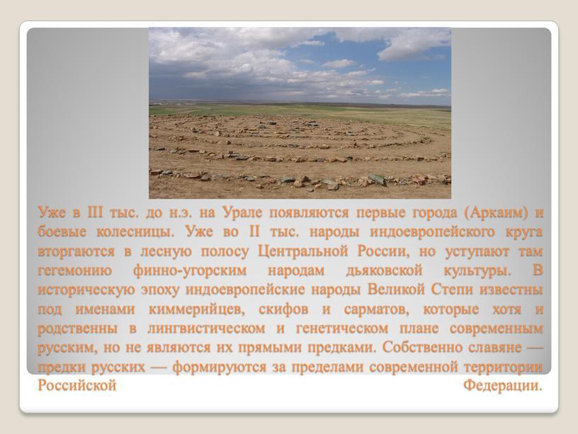 Уже в III тыс. до н.э. на Урале появляются первые города (Аркаим) и боевые колесницы