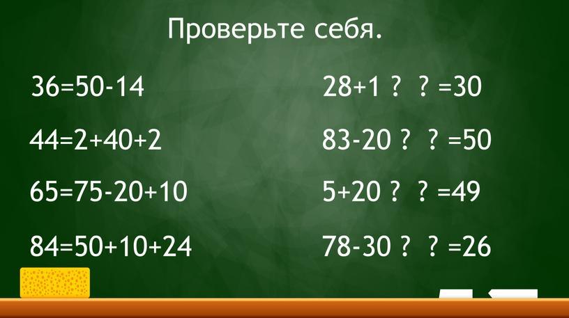 36=50-14 44=2+40+2 65=75-20+10 84=50+10+24 28+1 ? ? =30 83-20 ? ? =50 5+20 ? ? =49 78-30 ? ? =26 Проверьте себя.