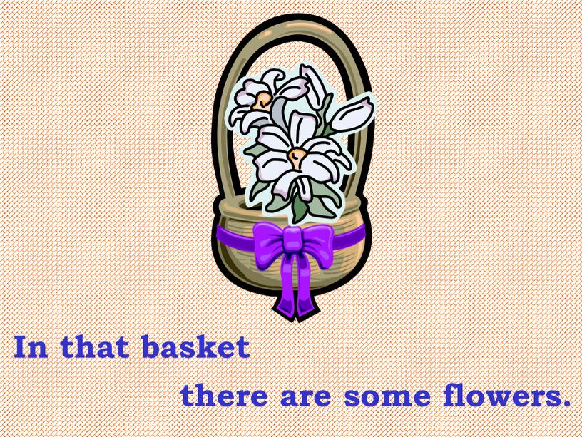 In that basket there are some flowers