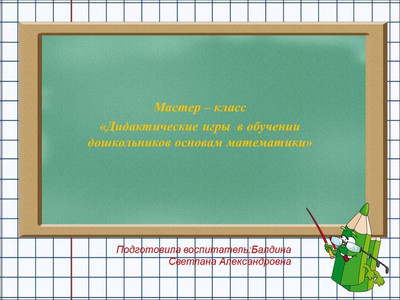 Мастер – класс «Дидактические игры в обучении дошкольников основам математики»
