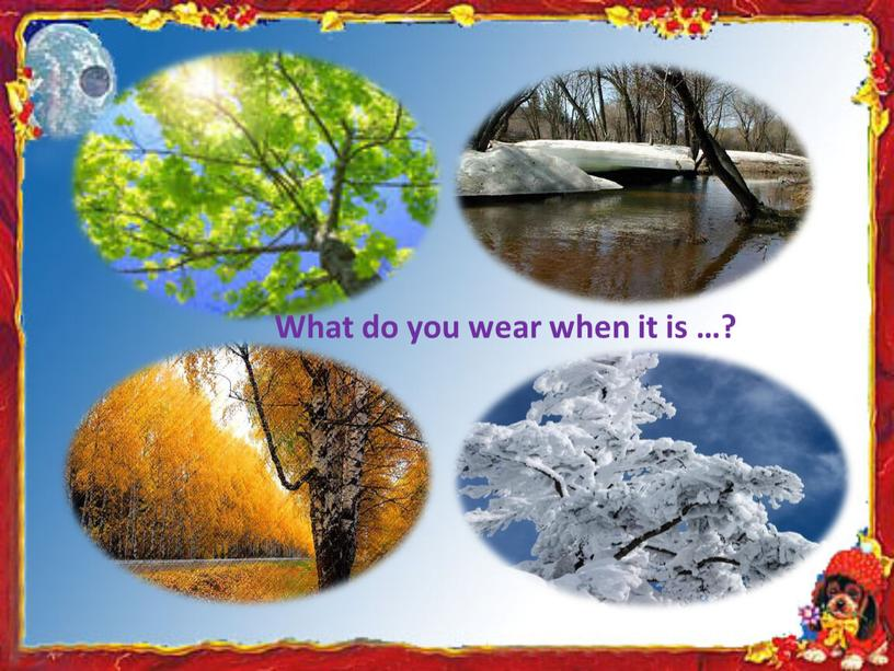 What do you wear when it is …?