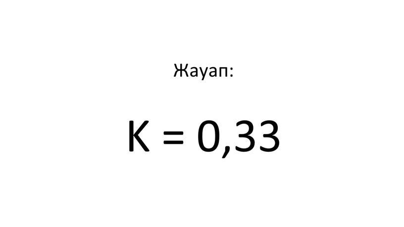 Жауап: K = 0,33