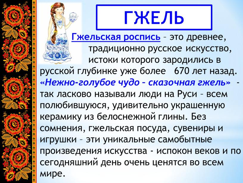 ГЖЕЛЬ Гжельская роспись – это древнее, традиционно русское искусство, истоки которого зародились в русской глубинке уже более 670 лет назад