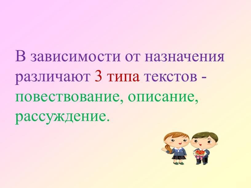 В зависимости от назначения различают 3 типа текстов - повествование, описание, рассуждение