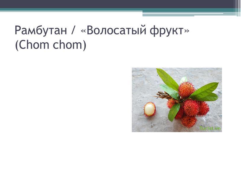 Рамбутан / «Волосатый фрукт» (Chom chom)