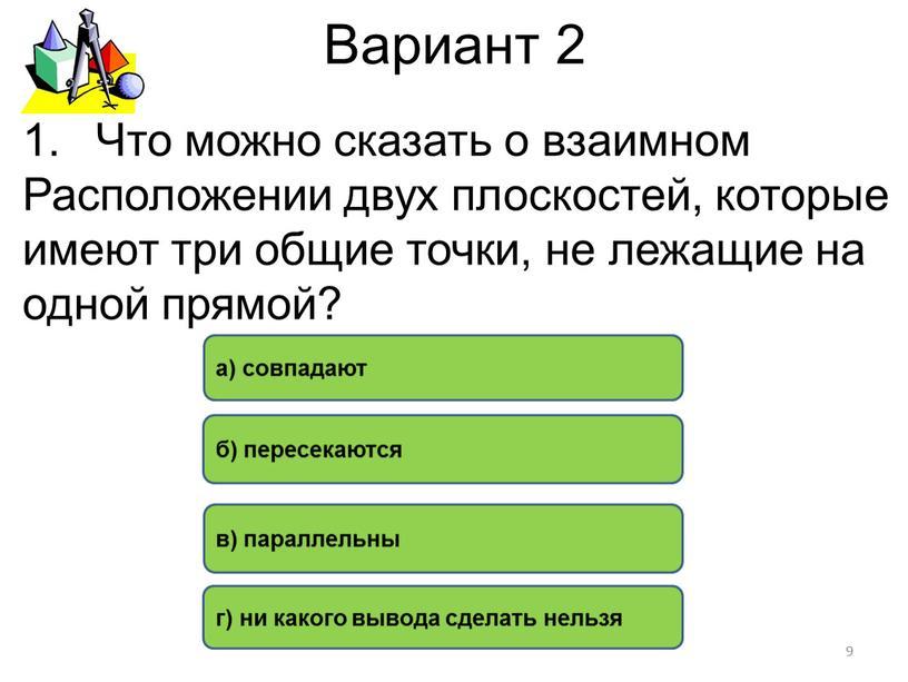 Вариант 2 а) совпадают б) пересекаются в) параллельны г) ни какого вывода сделать нельзя