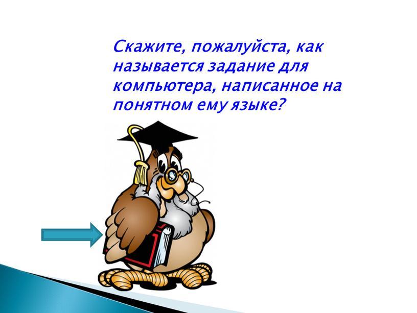 Скажите, пожалуйста, как называется задание для компьютера, написанное на понятном ему языке?