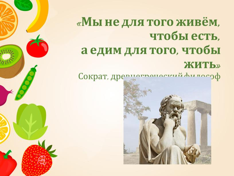 Мы не для того живём, чтобы есть, а едим для того, чтобы жить»