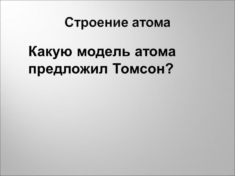 Строение атома Какую модель атома предложил