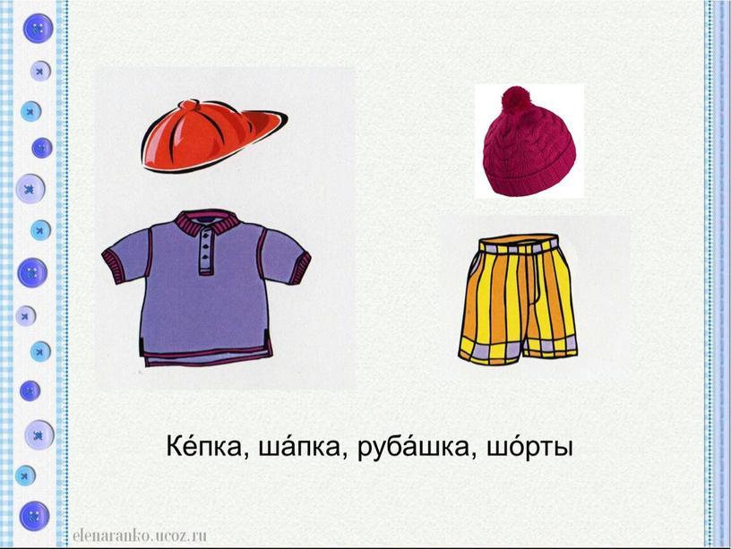Ке́пка, ша́пка, руба́шка, шо́рты