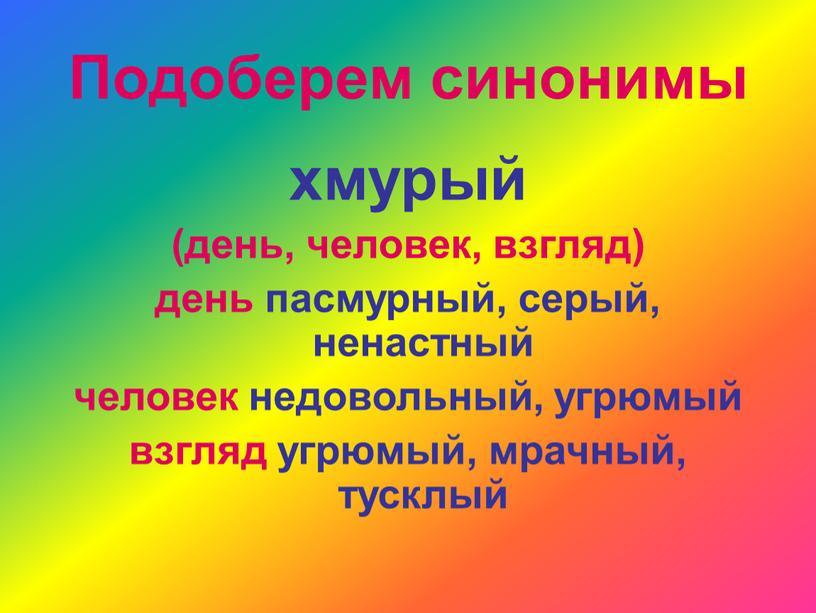 Подоберем синонимы хмурый (день, человек, взгляд) день пасмурный, серый, ненастный человек недовольный, угрюмый взгляд угрюмый, мрачный, тусклый
