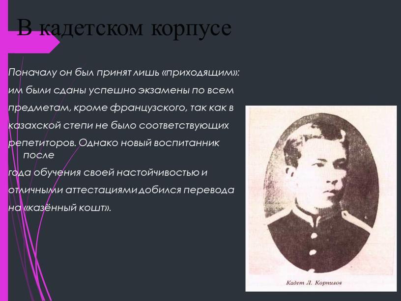 В кадетском корпусе Поначалу он был принят лишь «приходящим»: им были сданы успешно экзамены по всем предметам, кроме французского, так как в казахской степи не…