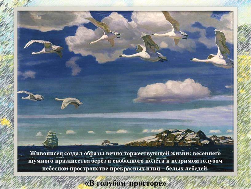 В голубом просторе» Живописец создал образы вечно торжествующей жизни: весеннего шумного празднества берёз и свободного полёта в незримом голубом небесном пространстве прекрасных птиц – белых…