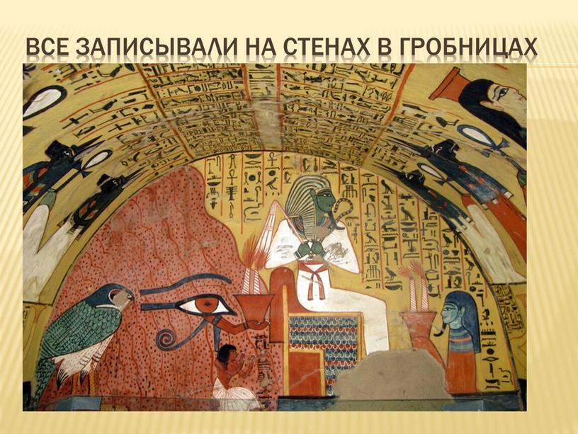 Все записывали на стенах в гробницах
