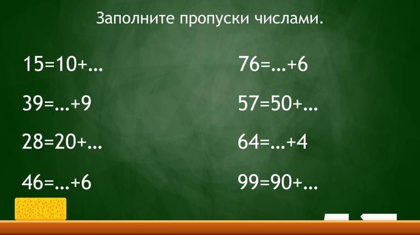 Заполните пропуски числами. 15=10+… 39=…+9 28=20+… 46=…+6 76=…+6 57=50+… 64=…+4 99=90+…