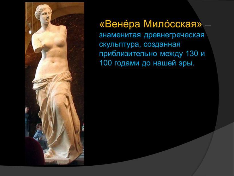 Вене́ра Мило́сская» — знаменитая древнегреческая скульптура, созданная приблизительно между 130 и 100 годами до нашей эры