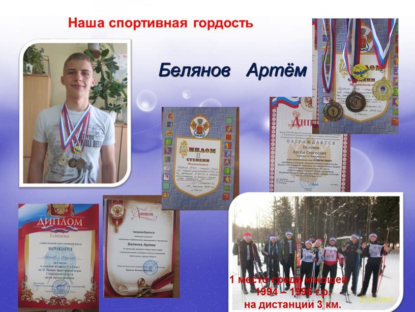 Белянов Артём Наша спортивная гордость 1 место среди юношей 1994 – 1996 г
