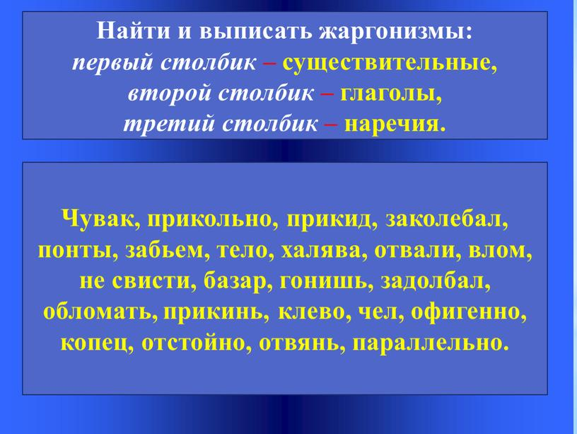 Найти и выписать жаргонизмы: первый столбик – существительные, второй столбик – глаголы, третий столбик – наречия