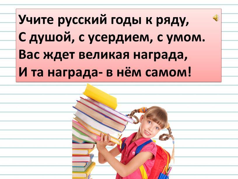 Учите русский годы к ряду, С душой, с усердием, с умом
