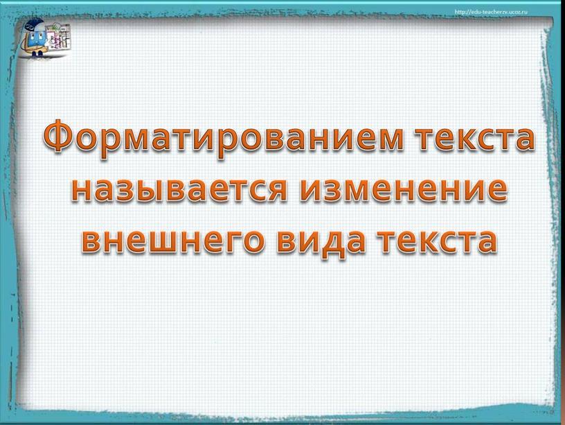 Форматированием текста называется изменение внешнего вида текста