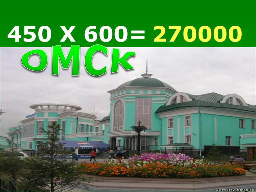 450 Х 600= 270000 ОМСК