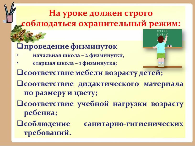 На уроке должен строго соблюдаться охранительный режим: проведение физминуток начальная школа – 2 физминутки, старшая школа – 1 физминутка; соответствие мебели возрасту детей; соответствие дидактического…