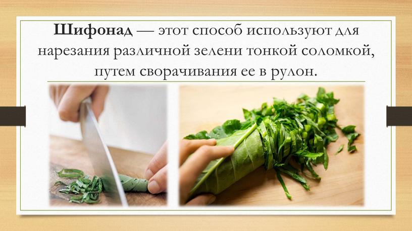 Шифонад — этот способ используют для нарезания различной зелени тонкой соломкой, путем сворачивания ее в рулон