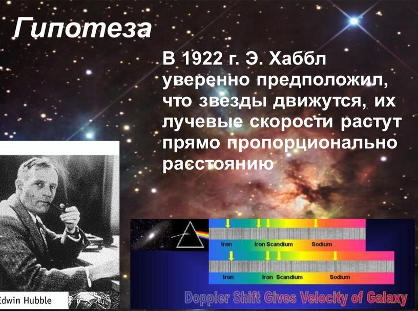 Гипотеза В 1922 г. Э. Хаббл уверенно предположил, что звезды движутся, их лучевые скорости растут прямо пропорционально расстоянию
