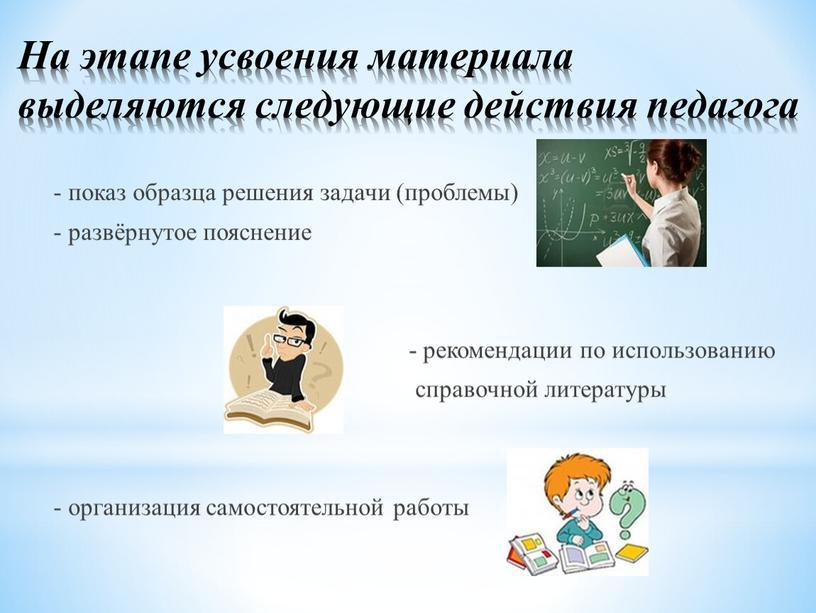 На этапе усвоения материала выделяются следующие действия педагога - показ образца решения задачи (проблемы) - развёрнутое пояснение - рекомендации по использованию справочной литературы - организация…