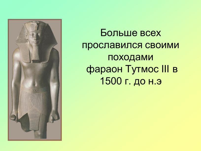 Больше всех прославился своими походами фараон