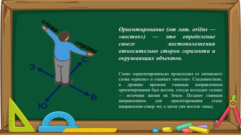 Ориентирование (от лат. oriēns — «восток») — это определение своего местоположения относительно сторон горизонта и окружающих объектов