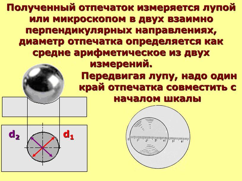 Полученный отпечаток измеряется лупой или микроскопом в двух взаимно перпендикулярных направлениях, диаметр отпечатка определяется как средне арифметическое из двух измерений