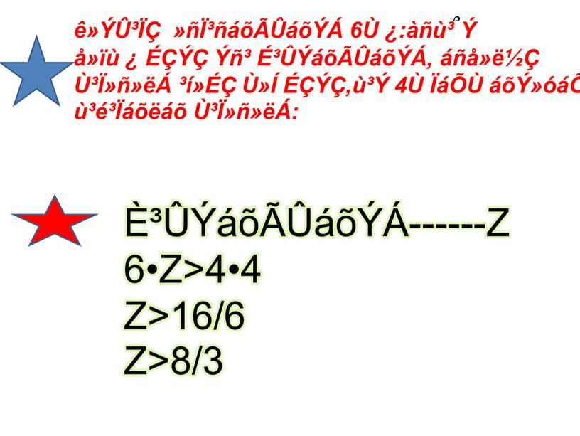 ê»ÝÛ³ÏÇ »ñϳñáõÃÛáõÝÁ 6Ù ¿:àñù³ ՞ Ý å»ïù ¿ ÉÇÝÇ Ýñ³ ɳÛÝáõÃÛáõÝÁ, áñå»ë½Ç ٳϻñ»ëÁ ³í»ÉÇ Ù»Í ÉÇÝÇ,ù³Ý 4Ù ÏáÕÙ áõÝ»óáÕ ù³é³Ïáõëáõ ٳϻñ»ëÁ: ȳÛÝáõÃÛáõÝÁ------Z 6•Z>4•4 Z>16/6 Z>8/3