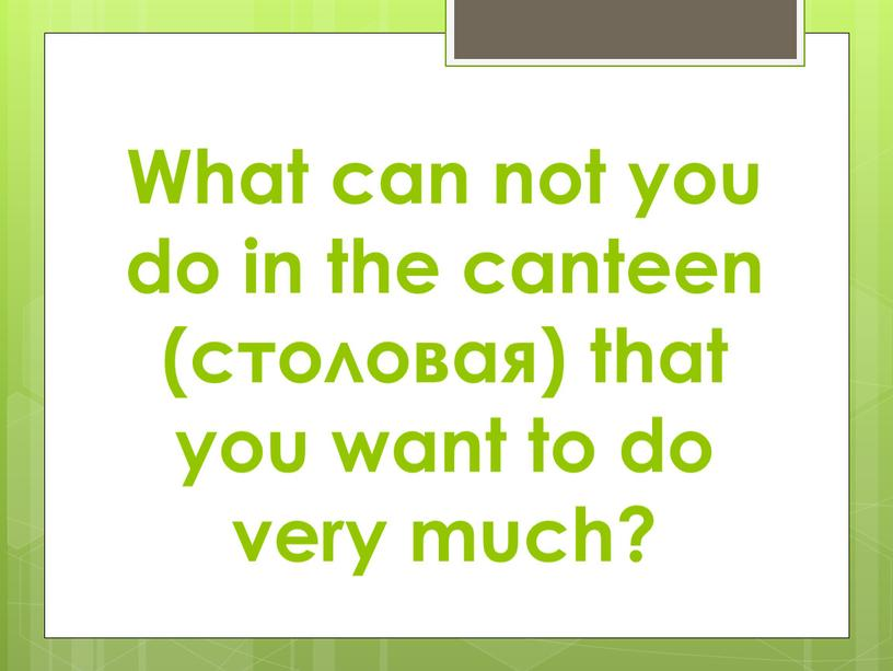 What can not you do in the canteen (столовая) that you want to do very much?