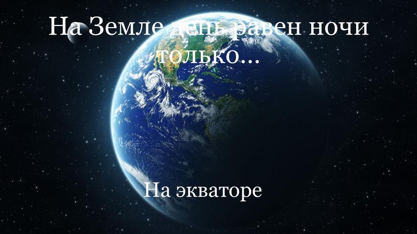 На Земле день равен ночи только…