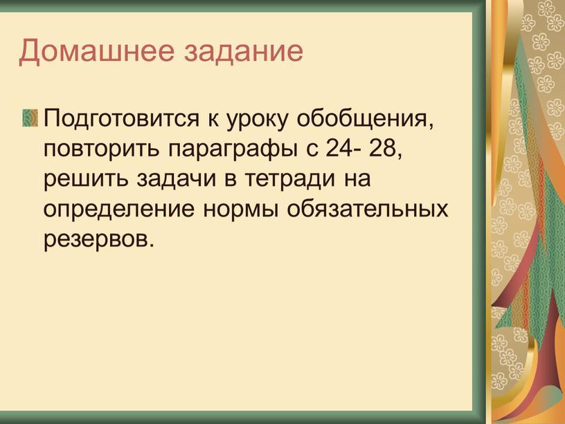 Домашнее задание Подготовится к уроку обобщения, повторить параграфы с 24- 28, решить задачи в тетради на определение нормы обязательных резервов