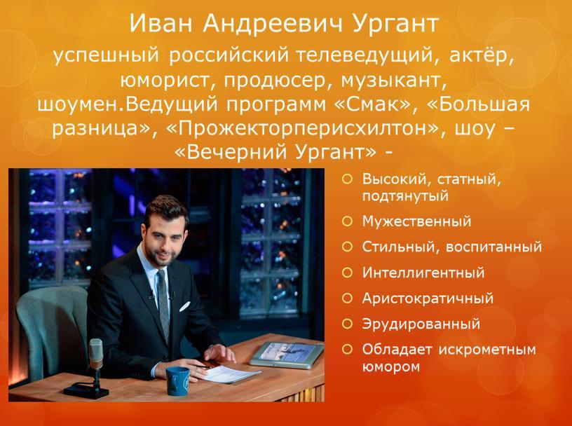 Иван Андреевич Ургант успешный российский телеведущий, актёр, юморист, продюсер, музыкант, шоумен