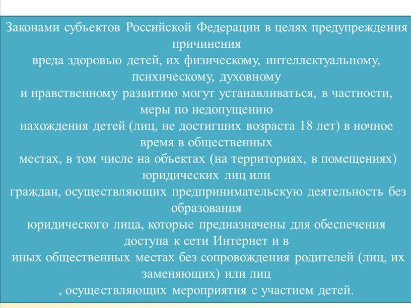 Законами субъектов Российской Федерации в целях предупреждения причинения вреда здоровью детей, их физическому, интеллектуальному, психическому, духовному и нравственному развитию могут устанавливаться, в частности, меры по…