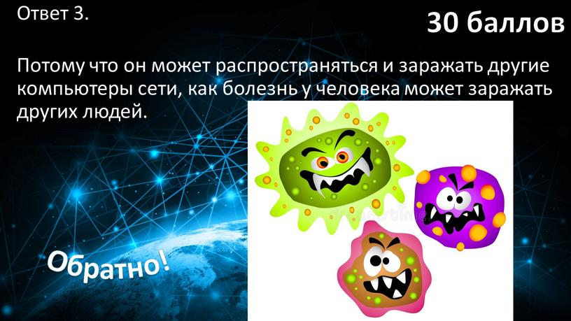 Ответ 3. Потому что он может распространяться и заражать другие компьютеры сети, как болезнь у человека может заражать других людей