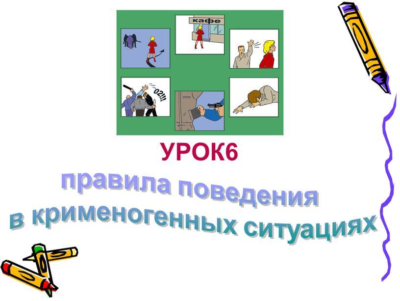 УРОК6 правила поведения в крименогенных ситуациях