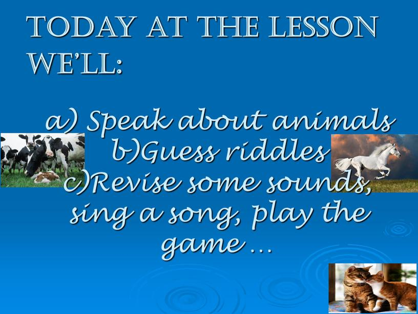 Today at the lesson we'll: a) Speak about animals b)Guess riddles c)Revise some sounds, sing a song, play the game …