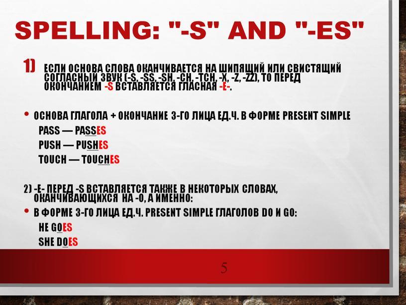 """Spelling: """"-s"""" and """"-es"""" Если основа слова оканчивается на шипящий или свистящий согласный звук (-s, -ss, -sh, -ch, -tch, -x, -z, -zz), то перед окончанием…"""