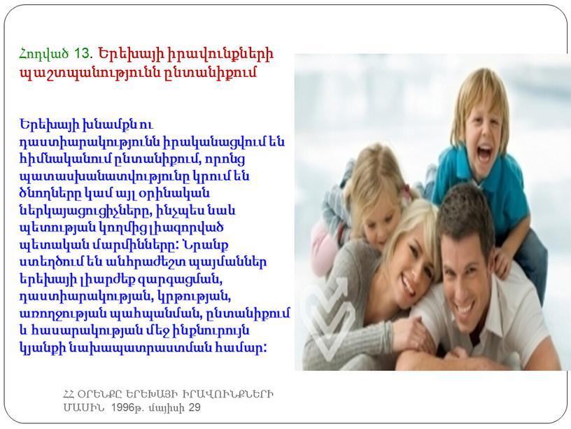 ՀՀ ՕՐԵՆՔԸ ԵՐԵԽԱՅԻ ԻՐԱՎՈՒՆՔՆԵՐԻ ՄԱՍԻՆ 1996թ. մայիսի 29 Հոդված 13. Երեխայի իրավունքների պաշտպանությունն ընտանիքում Երեխայի խնամքն ու դաստիարակությունն իրականացվում են հիմնականում ընտանիքում, որոնց պատասխանատվությունը կրում…