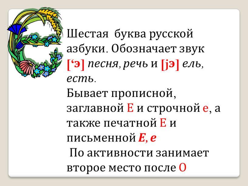 Шестая буква русской азбуки. Обозначает звук ['э] песня, речь и [jэ] ель, есть