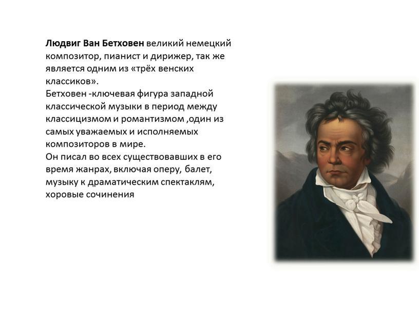 Людвиг Ван Бетховен великий немецкий композитор, пианист и дирижер, так же является одним из «трёх венских классиков»