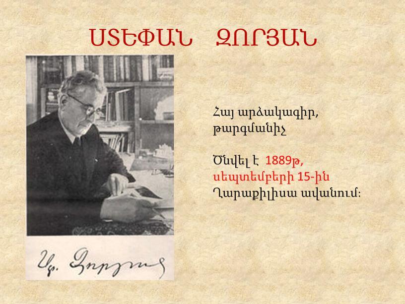 ՍՏԵՓԱՆ ԶՈՐՅԱՆ Հայ արձակագիր, թարգմանիչ Ծնվել է 1889թ, սեպտեմբերի 15-ին Ղարաքիլիսա ավանում։