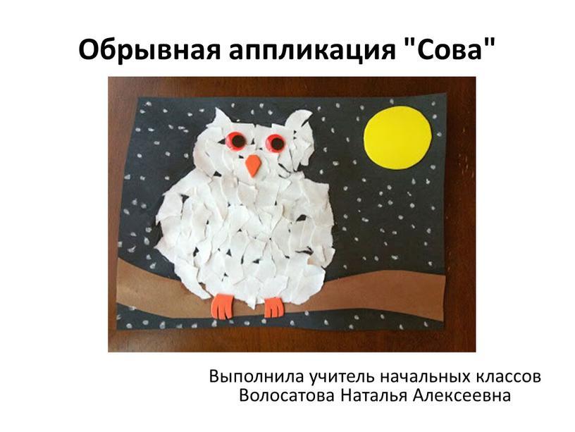"""Обрывная аппликация """"Сова"""" Выполнила учитель начальных классов"""