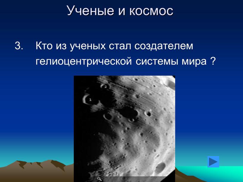 Ученые и космос 3. Кто из ученых стал создателем гелиоцентрической системы мира ?